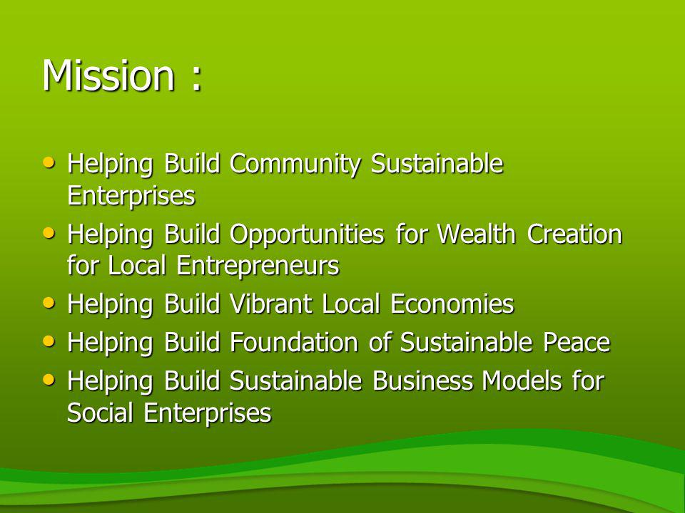 Mission : Helping Build Community Sustainable Enterprises Helping Build Community Sustainable Enterprises Helping Build Opportunities for Wealth Creat