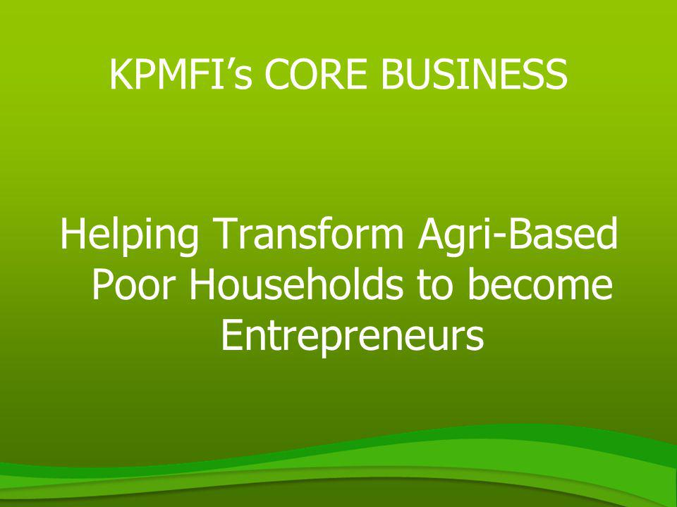 KPMFIs CORE BUSINESS Helping Transform Agri-Based Poor Households to become Entrepreneurs