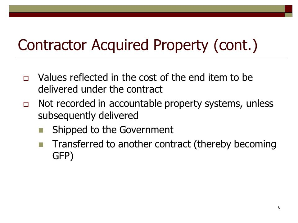7 Accounting Treatment: Contractor Acquired Property Costs of contractor acquired property are accumulated in the Other Assets* account (advances and prepayments) for posting to General PP&E account when construction or manufacturing of the end item to be delivered is completed For General and Military equipment, the acquisition value is transferred to the applicable PP&E account on the date the contract end-item is placed in serviceand is then recorded in accountable property system of record *Except for shipbuilding when applicable