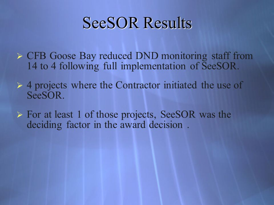 SeeSOR Results CFB Goose Bay reduced DND monitoring staff from 14 to 4 following full implementation of SeeSOR. 4 projects where the Contractor initia