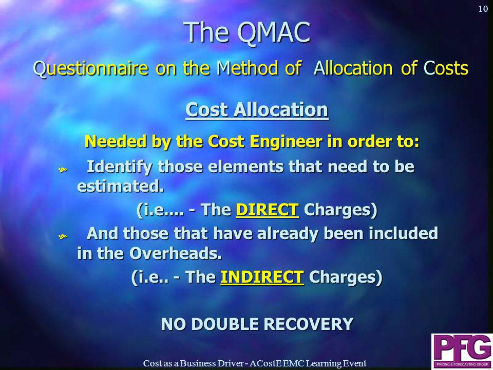 Cost as a Business Driver - ACostE EMC Learning Event 10 The QMAC Questionnaire on the Method of Allocation of Costs Cost Allocation Needed by the Cost Engineer in order to: Needed by the Cost Engineer in order to:  Identify those elements that need to be estimated.