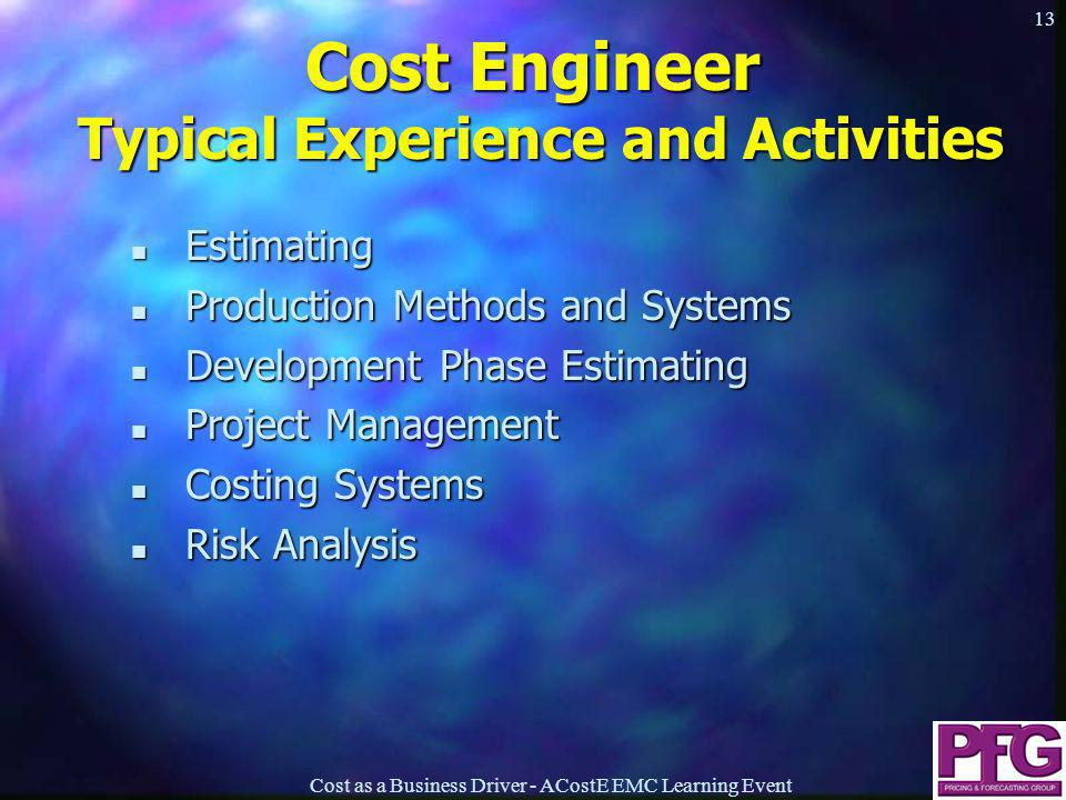 Cost as a Business Driver - ACostE EMC Learning Event 13 Cost Engineer Typical Experience and Activities n Estimating n Production Methods and Systems n Development Phase Estimating n Project Management n Costing Systems n Risk Analysis n Estimating n Production Methods and Systems n Development Phase Estimating n Project Management n Costing Systems n Risk Analysis