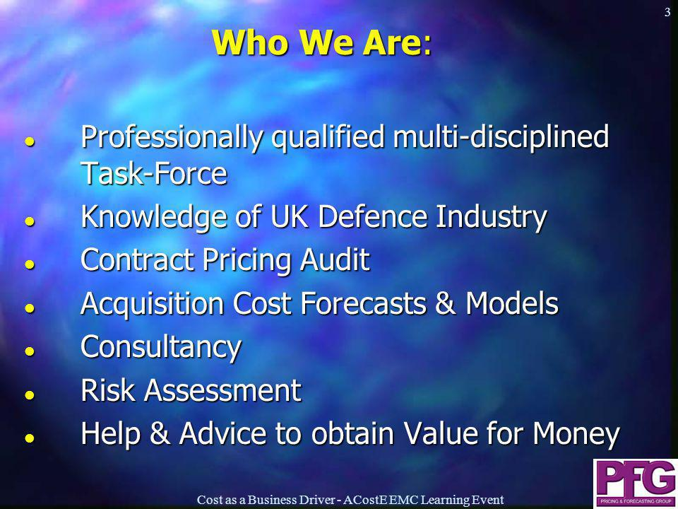 Cost as a Business Driver - ACostE EMC Learning Event 3 Who We Are: l Professionally qualified multi-disciplined Task-Force l Knowledge of UK Defence Industry l Contract Pricing Audit l Acquisition Cost Forecasts & Models l Consultancy l Risk Assessment l Help & Advice to obtain Value for Money Who We Are: l Professionally qualified multi-disciplined Task-Force l Knowledge of UK Defence Industry l Contract Pricing Audit l Acquisition Cost Forecasts & Models l Consultancy l Risk Assessment l Help & Advice to obtain Value for Money