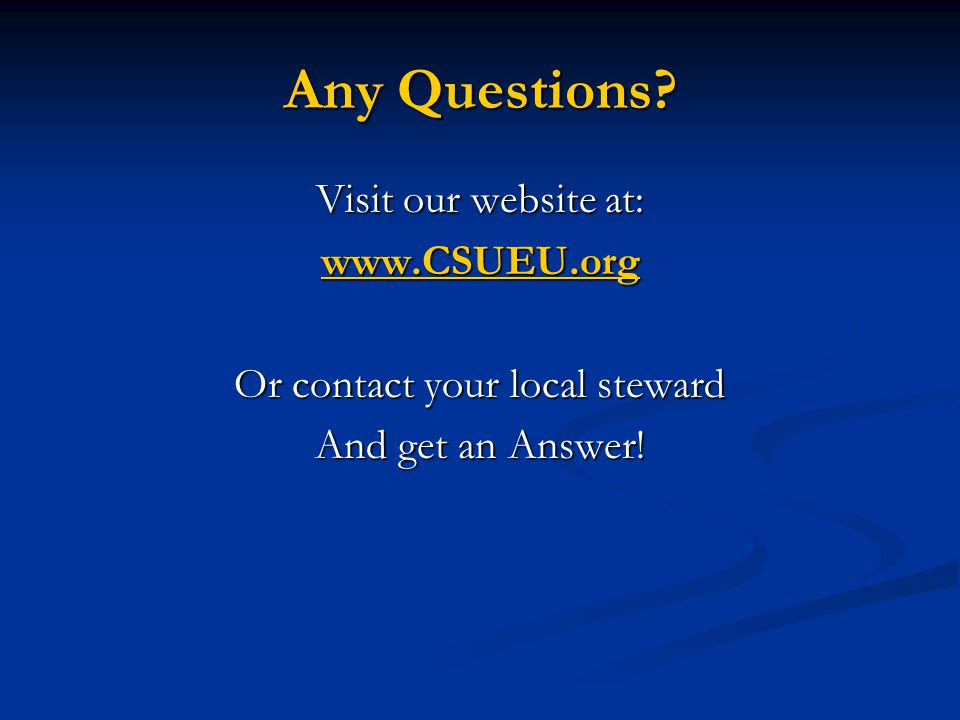 Any Questions? Visit our website at: www.CSUEU.org Or contact your local steward And get an Answer!