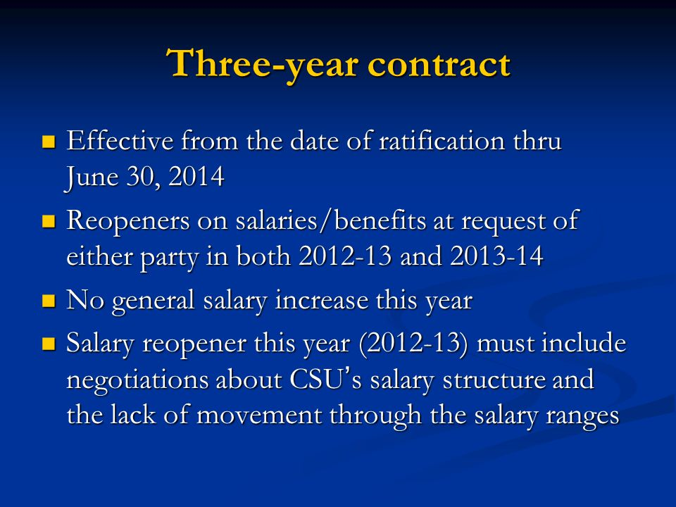 Three-year contract Effective from the date of ratification thru June 30, 2014 Effective from the date of ratification thru June 30, 2014 Reopeners on salaries/benefits at request of either party in both 2012-13 and 2013-14 Reopeners on salaries/benefits at request of either party in both 2012-13 and 2013-14 No general salary increase this year No general salary increase this year Salary reopener this year (2012-13) must include negotiations about CSUs salary structure and the lack of movement through the salary ranges Salary reopener this year (2012-13) must include negotiations about CSUs salary structure and the lack of movement through the salary ranges