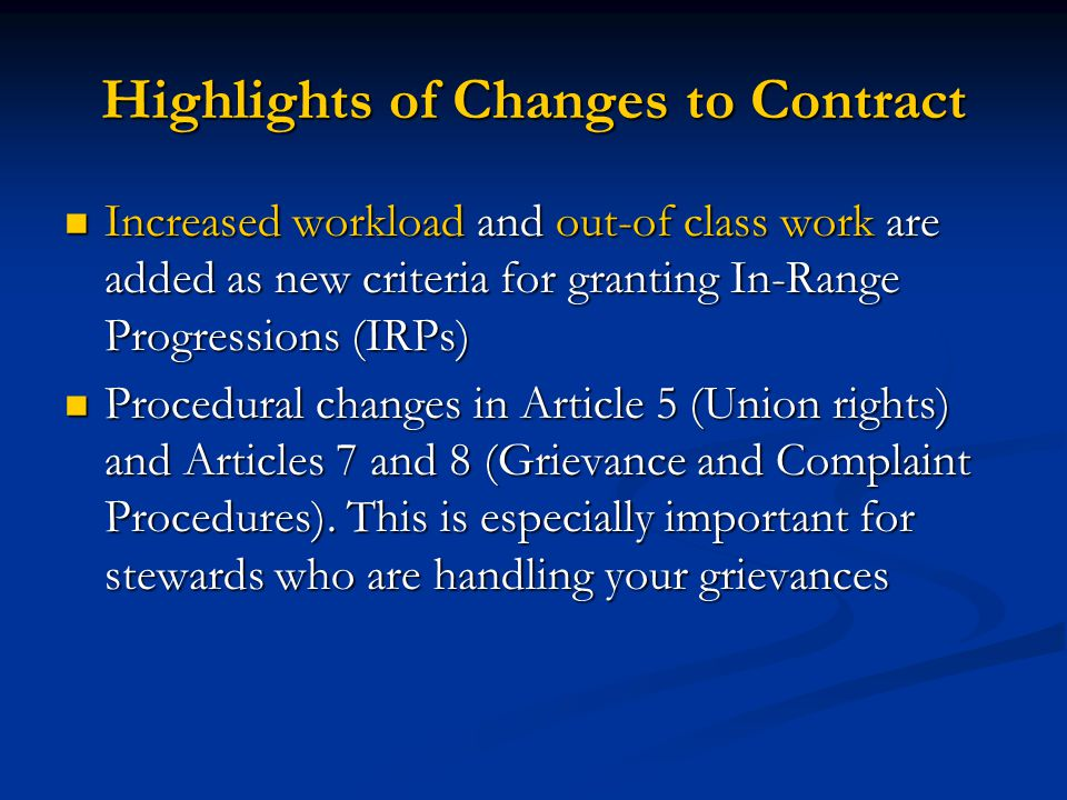 Highlights of Changes to Contract Increased workload and out-of class work are added as new criteria for granting In-Range Progressions (IRPs) Increased workload and out-of class work are added as new criteria for granting In-Range Progressions (IRPs) Procedural changes in Article 5 (Union rights) and Articles 7 and 8 (Grievance and Complaint Procedures).