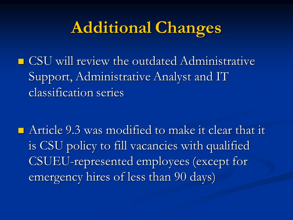 Additional Changes CSU will review the outdated Administrative Support, Administrative Analyst and IT classification series CSU will review the outdated Administrative Support, Administrative Analyst and IT classification series Article 9.3 was modified to make it clear that it is CSU policy to fill vacancies with qualified CSUEU-represented employees (except for emergency hires of less than 90 days) Article 9.3 was modified to make it clear that it is CSU policy to fill vacancies with qualified CSUEU-represented employees (except for emergency hires of less than 90 days)