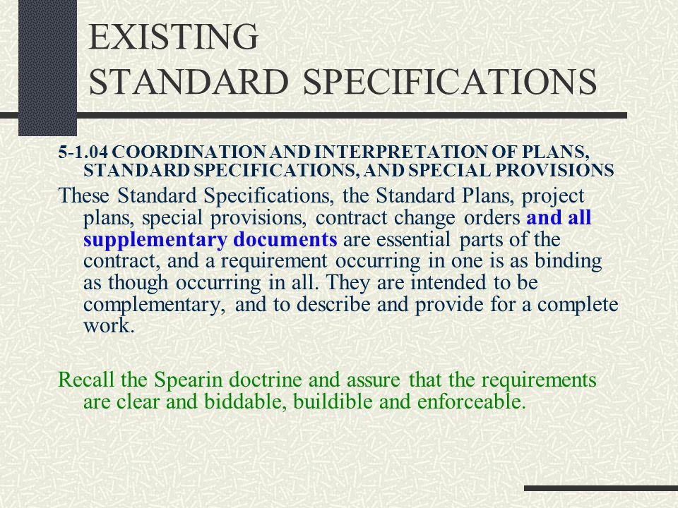 EXISTING STANDARD SPECIFICATIONS 5-1.04 COORDINATION AND INTERPRETATION OF PLANS, STANDARD SPECIFICATIONS, AND SPECIAL PROVISIONS These Standard Specifications, the Standard Plans, project plans, special provisions, contract change orders and all supplementary documents are essential parts of the contract, and a requirement occurring in one is as binding as though occurring in all.