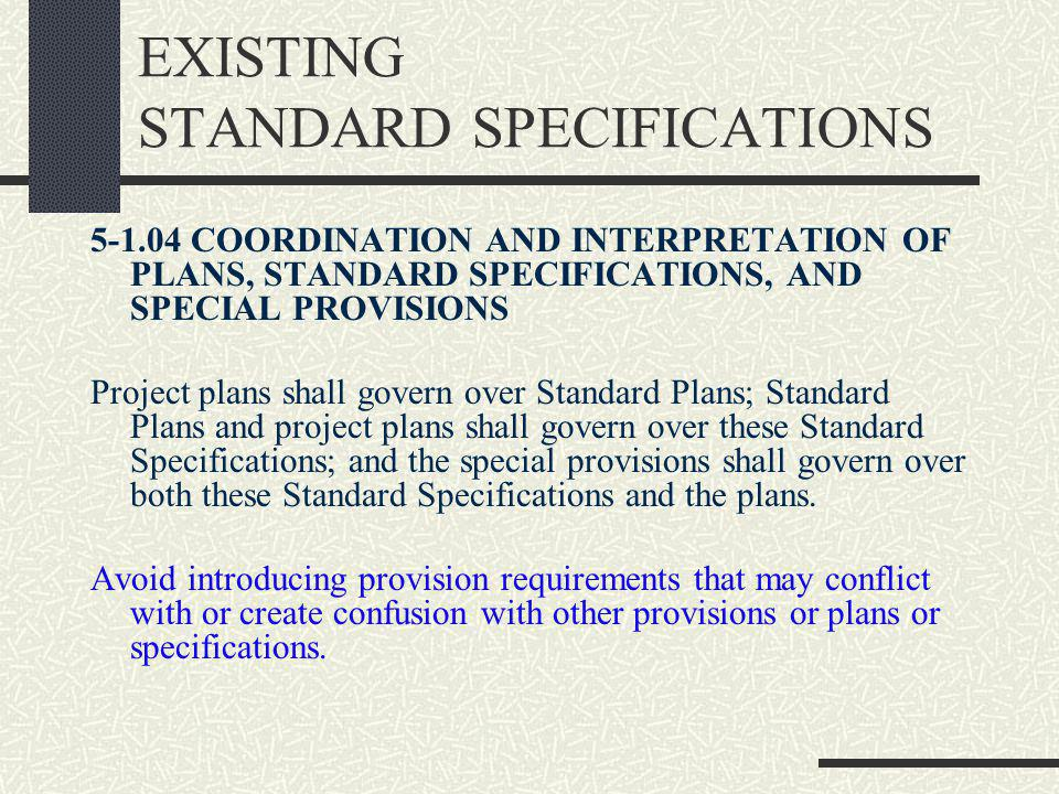 EXISTING STANDARD SPECIFICATIONS 5-1.04 COORDINATION AND INTERPRETATION OF PLANS, STANDARD SPECIFICATIONS, AND SPECIAL PROVISIONS Project plans shall govern over Standard Plans; Standard Plans and project plans shall govern over these Standard Specifications; and the special provisions shall govern over both these Standard Specifications and the plans.