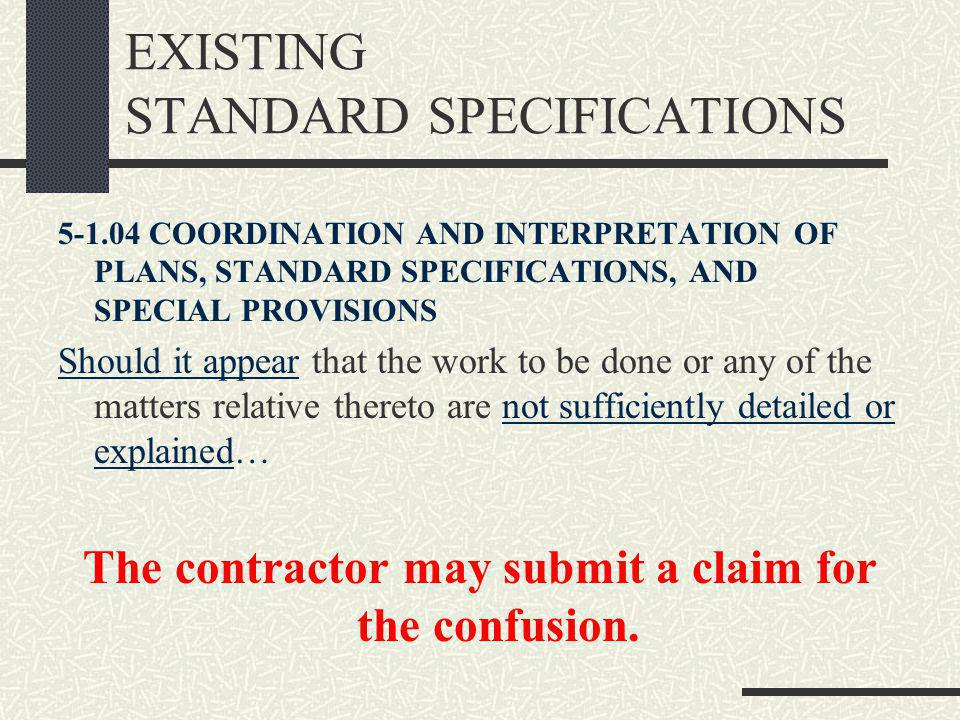 EXISTING STANDARD SPECIFICATIONS 5-1.04 COORDINATION AND INTERPRETATION OF PLANS, STANDARD SPECIFICATIONS, AND SPECIAL PROVISIONS Should it appear that the work to be done or any of the matters relative thereto are not sufficiently detailed or explained… The contractor may submit a claim for the confusion.