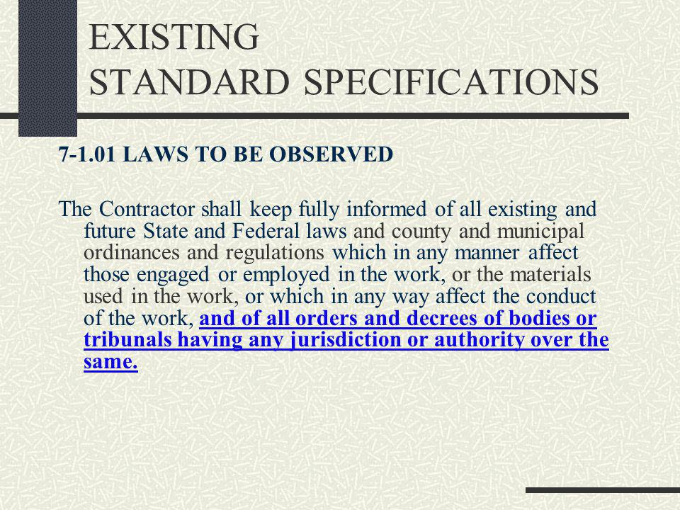 EXISTING STANDARD SPECIFICATIONS 7-1.01 LAWS TO BE OBSERVED The Contractor shall keep fully informed of all existing and future State and Federal laws and county and municipal ordinances and regulations which in any manner affect those engaged or employed in the work, or the materials used in the work, or which in any way affect the conduct of the work, and of all orders and decrees of bodies or tribunals having any jurisdiction or authority over the same.