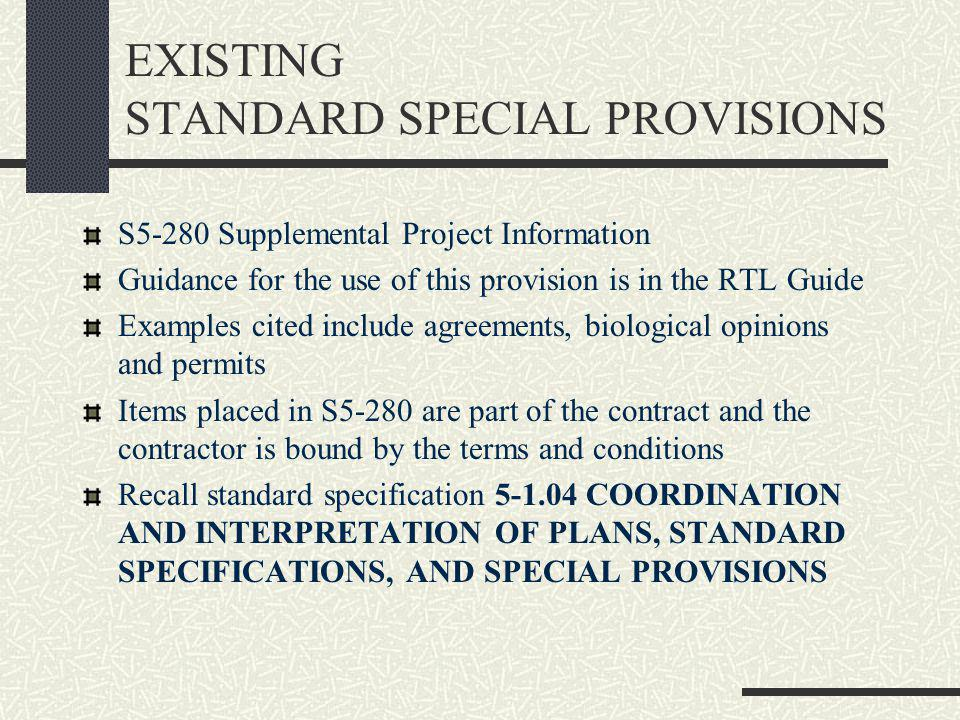 EXISTING STANDARD SPECIAL PROVISIONS S5-280 Supplemental Project Information Guidance for the use of this provision is in the RTL Guide Examples cited include agreements, biological opinions and permits Items placed in S5-280 are part of the contract and the contractor is bound by the terms and conditions Recall standard specification 5-1.04 COORDINATION AND INTERPRETATION OF PLANS, STANDARD SPECIFICATIONS, AND SPECIAL PROVISIONS
