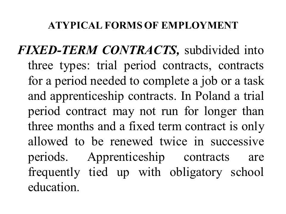 ATYPICAL FORMS OF EMPLOYMENT FIXED-TERM CONTRACTS, subdivided into three types: trial period contracts, contracts for a period needed to complete a job or a task and apprenticeship contracts.