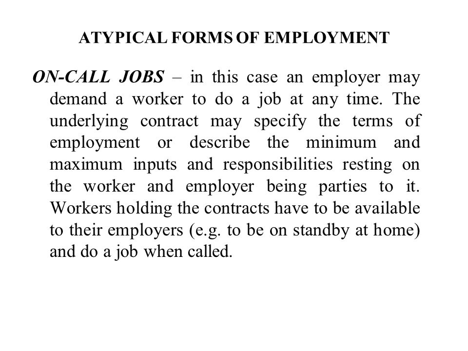 ATYPICAL FORMS OF EMPLOYMENT ON-CALL JOBS – in this case an employer may demand a worker to do a job at any time. The underlying contract may specify