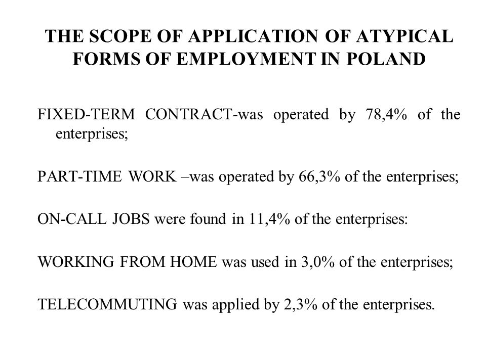 THE SCOPE OF APPLICATION OF ATYPICAL FORMS OF EMPLOYMENT IN POLAND FIXED-TERM CONTRACT-was operated by 78,4% of the enterprises; PART-TIME WORK –was operated by 66,3% of the enterprises; ON-CALL JOBS were found in 11,4% of the enterprises: WORKING FROM HOME was used in 3,0% of the enterprises; TELECOMMUTING was applied by 2,3% of the enterprises.