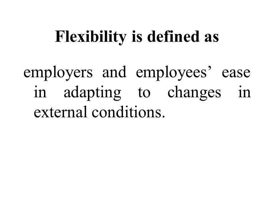 Flexibility is defined as employers and employees ease in adapting to changes in external conditions.