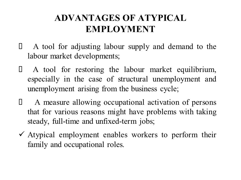 ADVANTAGES OF ATYPICAL EMPLOYMENT A tool for adjusting labour supply and demand to the labour market developments; A tool for restoring the labour market equilibrium, especially in the case of structural unemployment and unemployment arising from the business cycle; A measure allowing occupational activation of persons that for various reasons might have problems with taking steady, full-time and unfixed-term jobs; Atypical employment enables workers to perform their family and occupational roles.