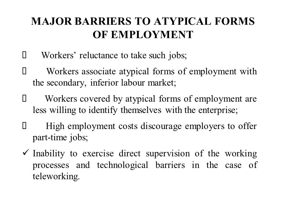 MAJOR BARRIERS TO ATYPICAL FORMS OF EMPLOYMENT Workers reluctance to take such jobs; Workers associate atypical forms of employment with the secondary