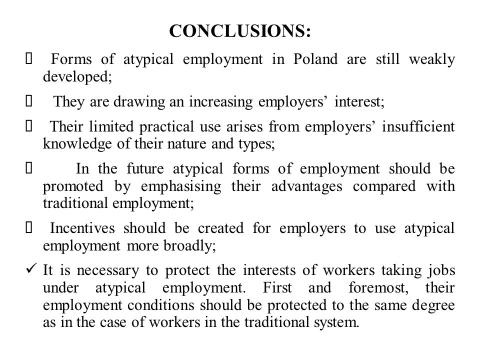 CONCLUSIONS: Forms of atypical employment in Poland are still weakly developed; They are drawing an increasing employers interest; Their limited practical use arises from employers insufficient knowledge of their nature and types; In the future atypical forms of employment should be promoted by emphasising their advantages compared with traditional employment; Incentives should be created for employers to use atypical employment more broadly; It is necessary to protect the interests of workers taking jobs under atypical employment.