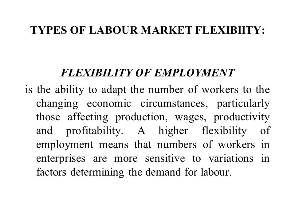 TYPES OF LABOUR MARKET FLEXIBIITY: FLEXIBILITY OF EMPLOYMENT is the ability to adapt the number of workers to the changing economic circumstances, par