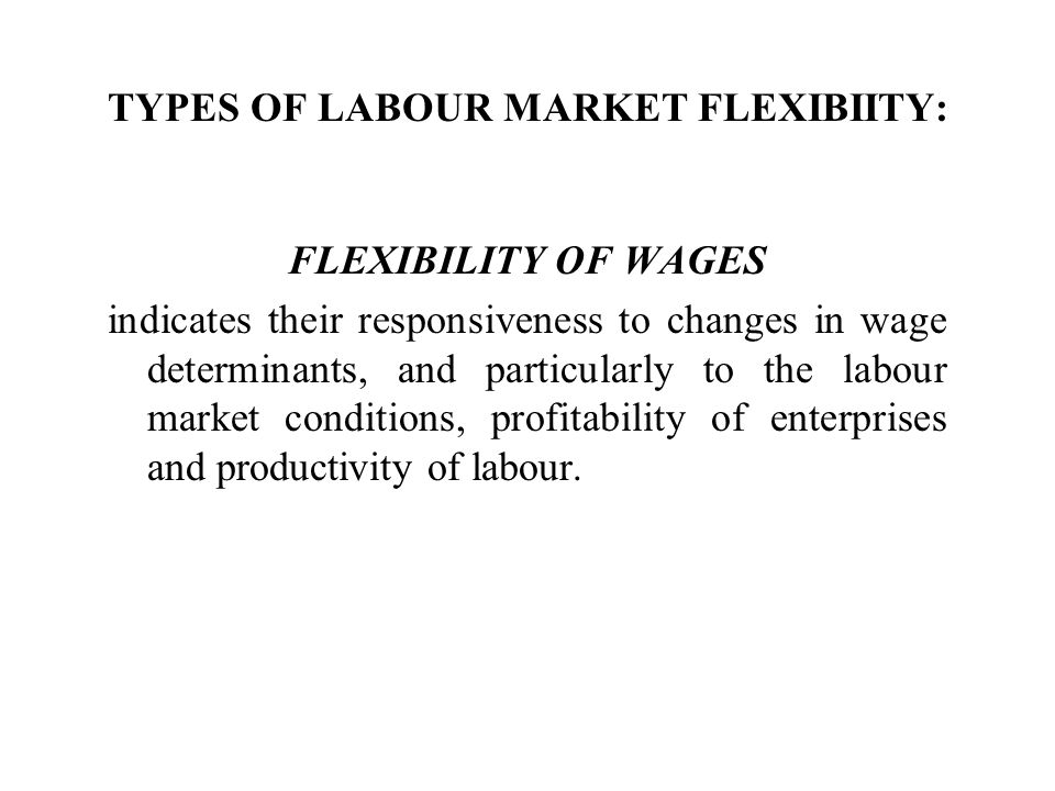 TYPES OF LABOUR MARKET FLEXIBIITY: FLEXIBILITY OF WAGES indicates their responsiveness to changes in wage determinants, and particularly to the labour