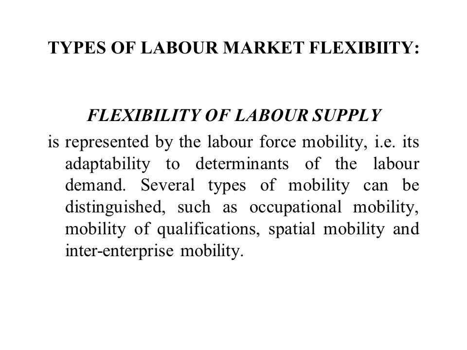 TYPES OF LABOUR MARKET FLEXIBIITY: FLEXIBILITY OF LABOUR SUPPLY is represented by the labour force mobility, i.e.