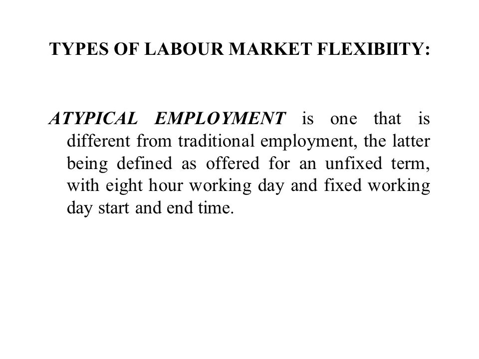 TYPES OF LABOUR MARKET FLEXIBIITY: ATYPICAL EMPLOYMENT is one that is different from traditional employment, the latter being defined as offered for a
