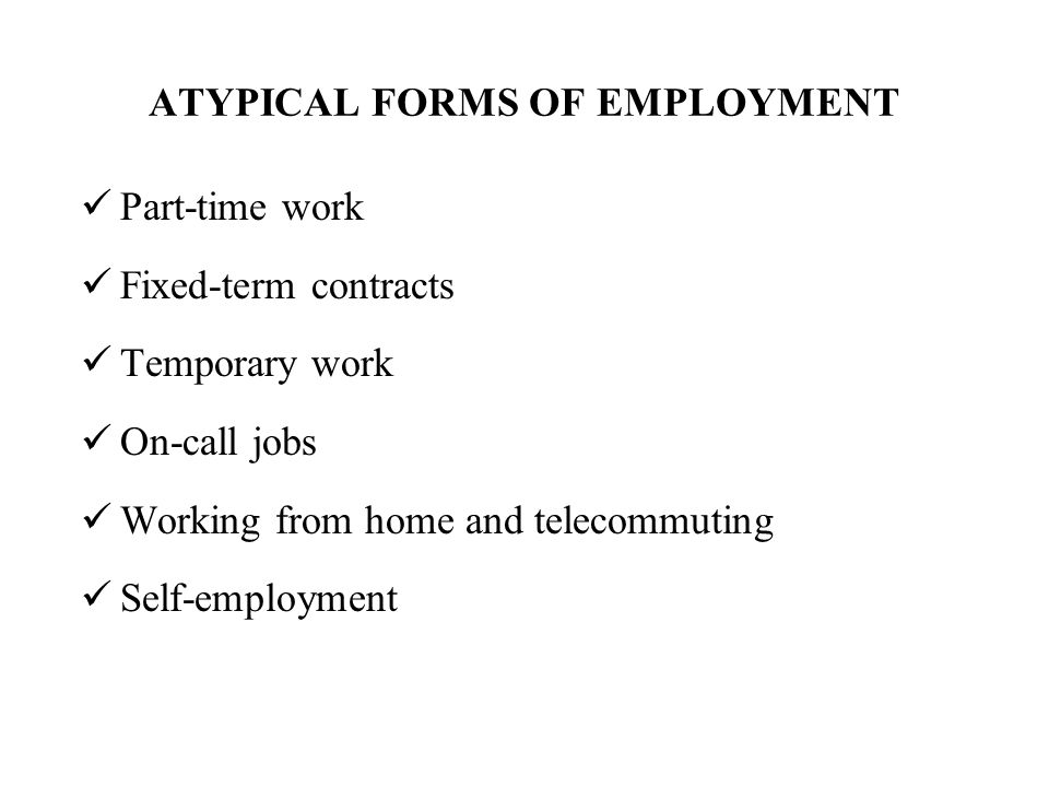 ATYPICAL FORMS OF EMPLOYMENT Part-time work Fixed-term contracts Temporary work On-call jobs Working from home and telecommuting Self-employment