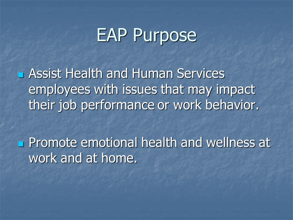 EAP Purpose Assist Health and Human Services employees with issues that may impact their job performance or work behavior. Assist Health and Human Ser