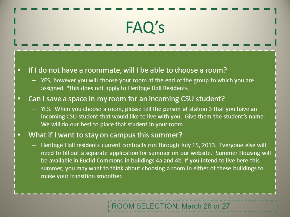 FAQs If I do not have a roommate, will I be able to choose a room? – YES, however you will choose your room at the end of the group to which you are a