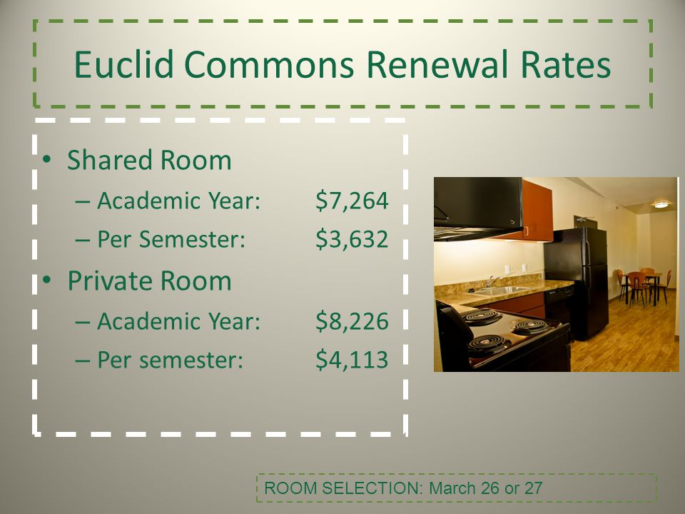 Euclid Commons Renewal Rates Shared Room – Academic Year:$7,264 – Per Semester:$3,632 Private Room – Academic Year: $8,226 – Per semester:$4,113 ROOM