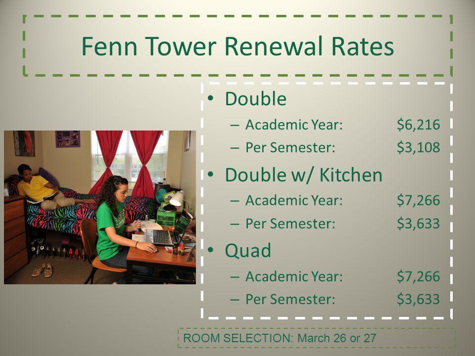 Fenn Tower Renewal Rates Double – Academic Year:$6,216 – Per Semester:$3,108 Double w/ Kitchen – Academic Year:$7,266 – Per Semester:$3,633 Quad – Aca