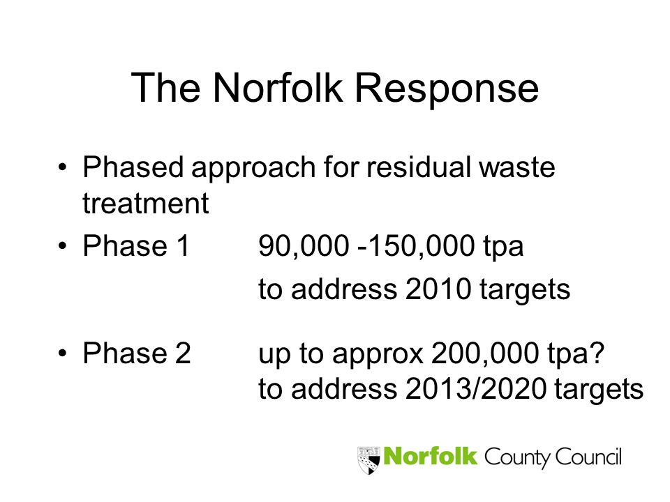 The Norfolk Response Phased approach for residual waste treatment Phase 190,000 -150,000 tpa to address 2010 targets Phase 2up to approx 200,000 tpa.