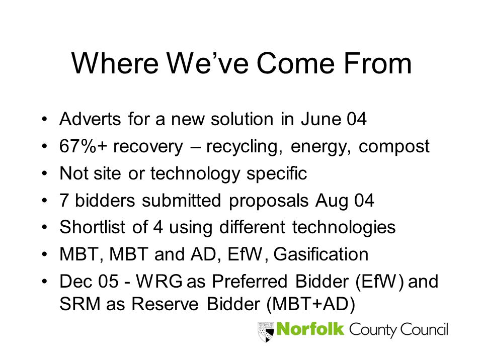 Where Weve Come From Adverts for a new solution in June 04 67%+ recovery – recycling, energy, compost Not site or technology specific 7 bidders submitted proposals Aug 04 Shortlist of 4 using different technologies MBT, MBT and AD, EfW, Gasification Dec 05 - WRG as Preferred Bidder (EfW) and SRM as Reserve Bidder (MBT+AD)