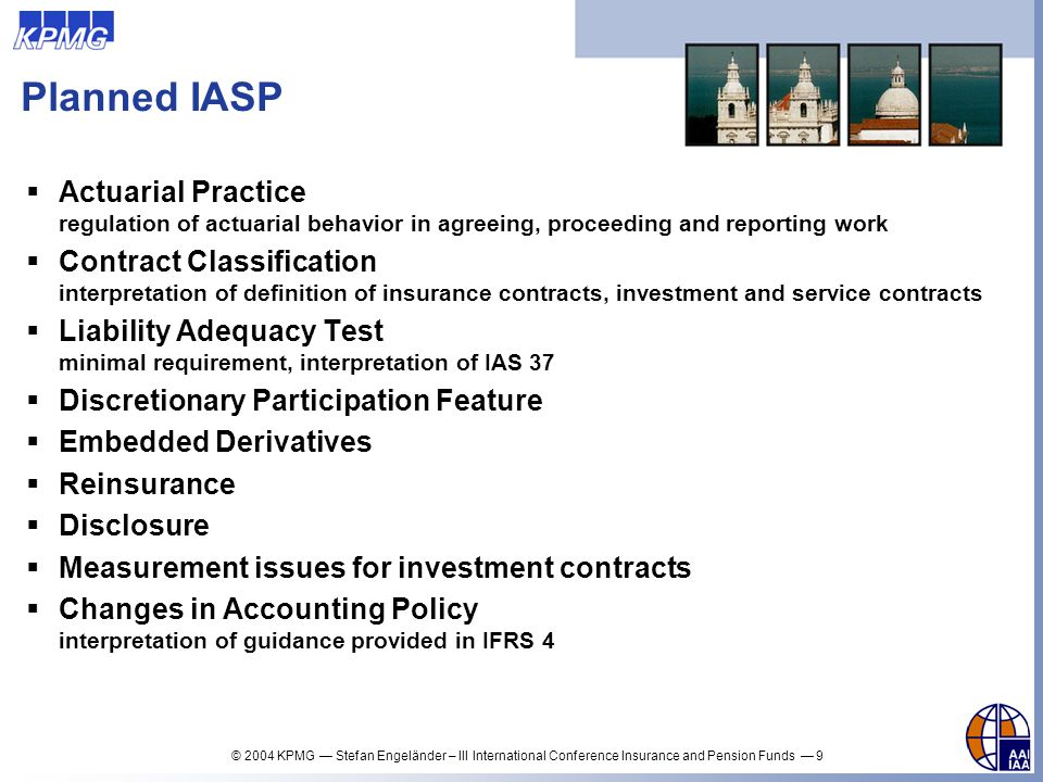© 2004 KPMG Stefan Engeländer – III International Conference Insurance and Pension Funds 30 Discretionary Participation Feature Consequence: Entire DPF is classified as liability, if the insurer classifies as liability any amount already legally allocated to policyholders the contractual percentage of any surplus reported under statutory accounting but not ultimately allocated to policyholders since subject to future performance (policyholders have no right to get more, but might get less) reported under IFRSs but not yet reported under statutory accounting Future voluntary payments are not anticipated but expensed and to be reasoned to the owners when the legal binding decision is made, there is – in difference to the situation in UK – no contractual constraint earlier