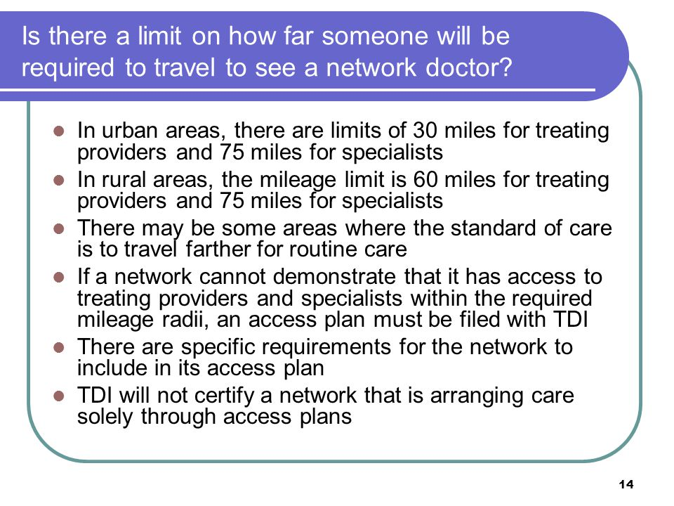 14 Is there a limit on how far someone will be required to travel to see a network doctor? In urban areas, there are limits of 30 miles for treating p