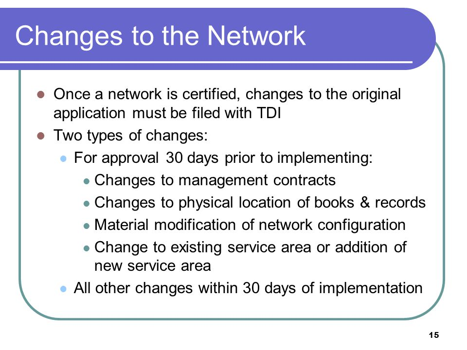 15 Changes to the Network Once a network is certified, changes to the original application must be filed with TDI Two types of changes: For approval 30 days prior to implementing: Changes to management contracts Changes to physical location of books & records Material modification of network configuration Change to existing service area or addition of new service area All other changes within 30 days of implementation