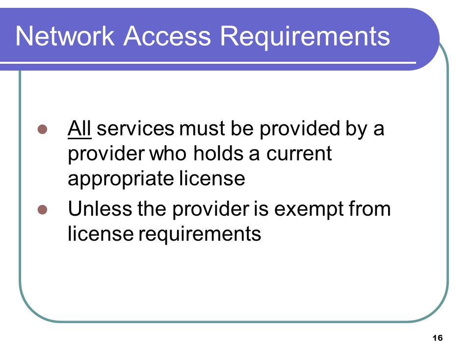 16 Network Access Requirements All services must be provided by a provider who holds a current appropriate license Unless the provider is exempt from license requirements
