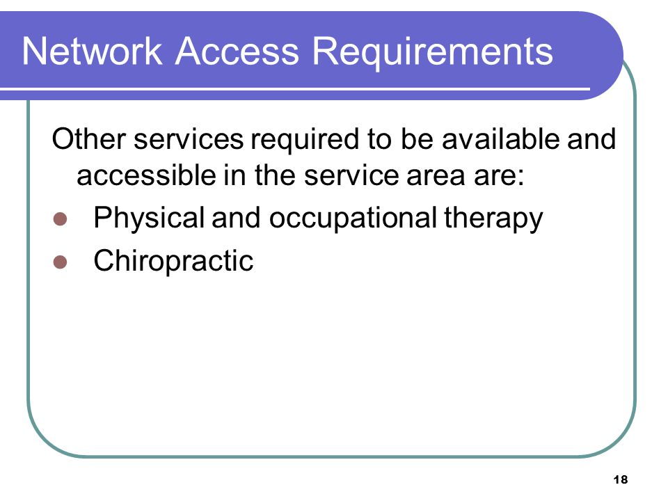 18 Network Access Requirements Other services required to be available and accessible in the service area are: Physical and occupational therapy Chiro