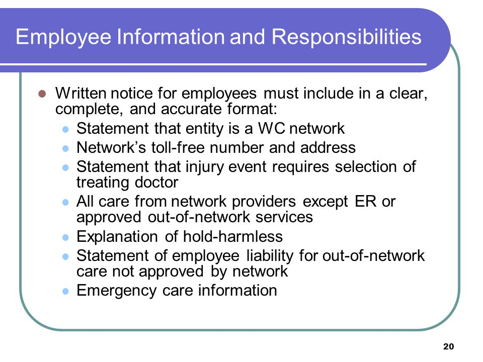 20 Employee Information and Responsibilities Written notice for employees must include in a clear, complete, and accurate format: Statement that entity is a WC network Networks toll-free number and address Statement that injury event requires selection of treating doctor All care from network providers except ER or approved out-of-network services Explanation of hold-harmless Statement of employee liability for out-of-network care not approved by network Emergency care information