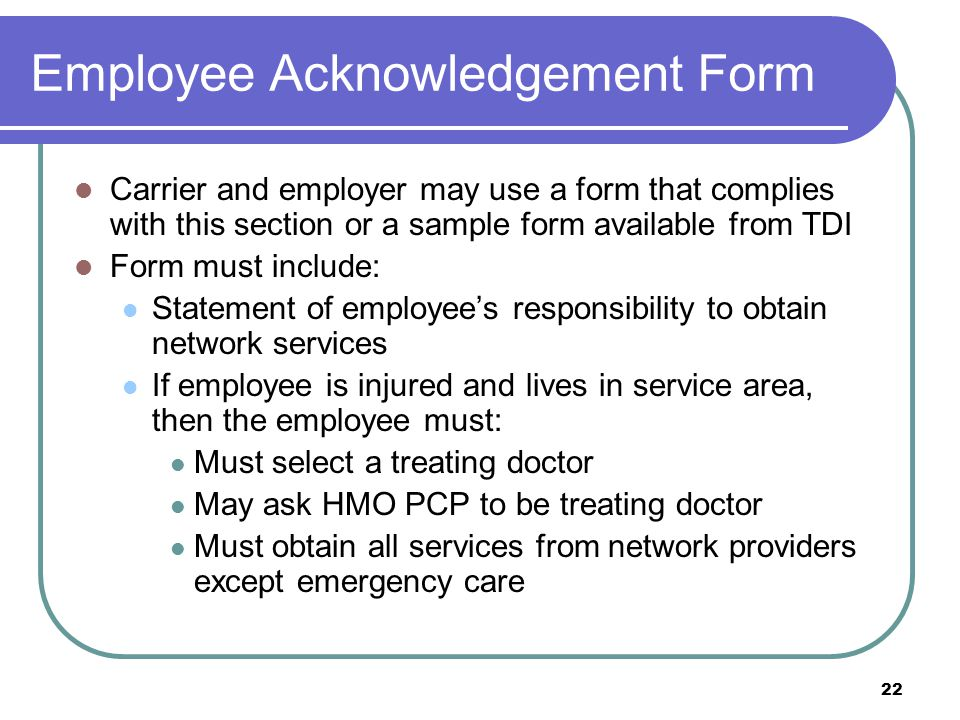 22 Employee Acknowledgement Form Carrier and employer may use a form that complies with this section or a sample form available from TDI Form must include: Statement of employees responsibility to obtain network services If employee is injured and lives in service area, then the employee must: Must select a treating doctor May ask HMO PCP to be treating doctor Must obtain all services from network providers except emergency care