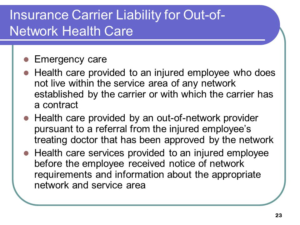 23 Insurance Carrier Liability for Out-of- Network Health Care Emergency care Health care provided to an injured employee who does not live within the service area of any network established by the carrier or with which the carrier has a contract Health care provided by an out-of-network provider pursuant to a referral from the injured employees treating doctor that has been approved by the network Health care services provided to an injured employee before the employee received notice of network requirements and information about the appropriate network and service area