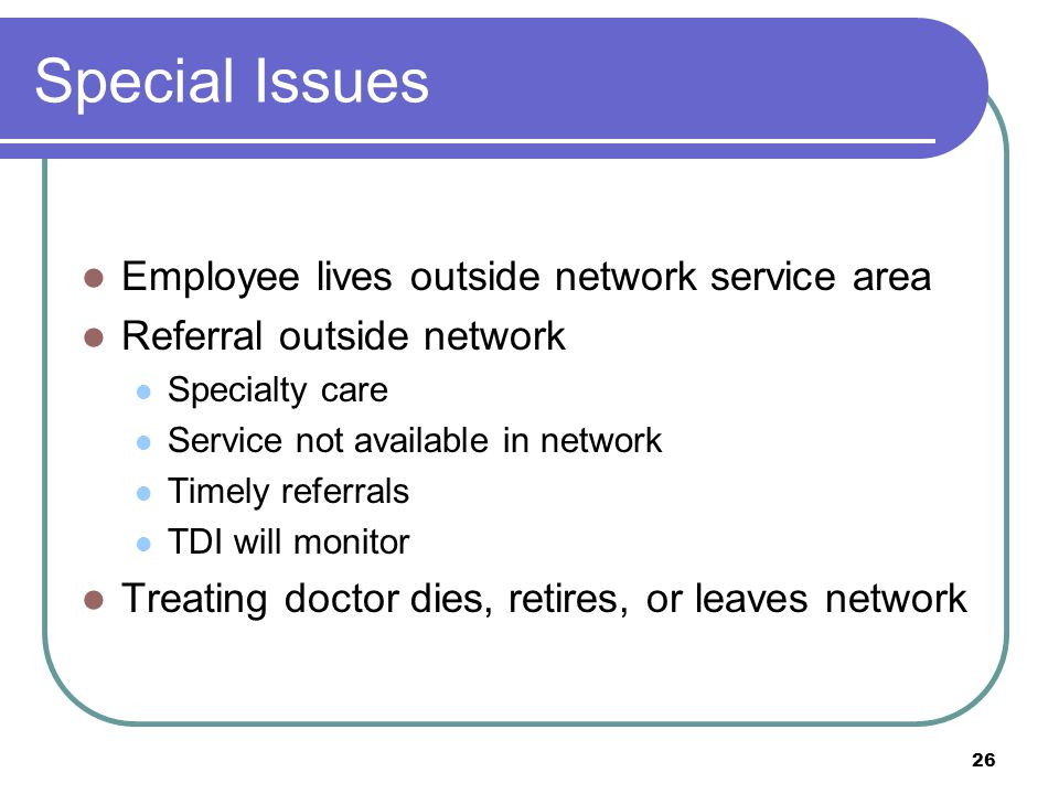 26 Special Issues Employee lives outside network service area Referral outside network Specialty care Service not available in network Timely referral