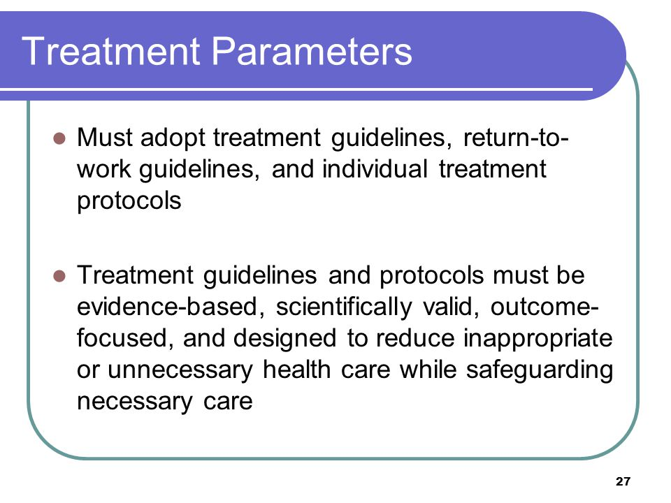 27 Treatment Parameters Must adopt treatment guidelines, return-to- work guidelines, and individual treatment protocols Treatment guidelines and protocols must be evidence-based, scientifically valid, outcome- focused, and designed to reduce inappropriate or unnecessary health care while safeguarding necessary care