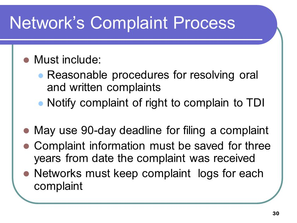 30 Networks Complaint Process Must include: Reasonable procedures for resolving oral and written complaints Notify complaint of right to complain to T