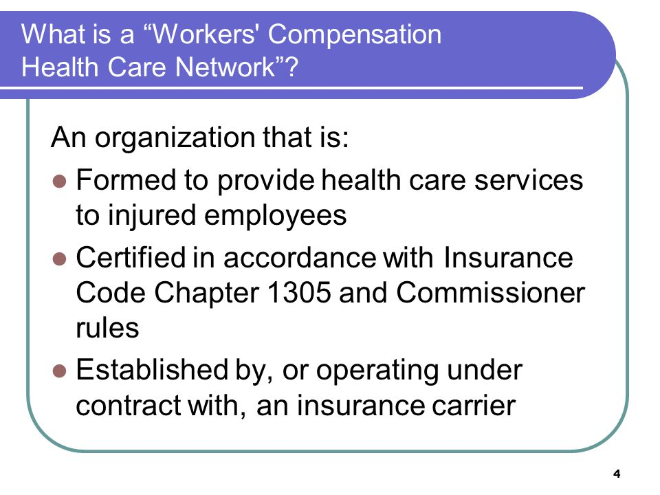 4 What is a Workers' Compensation Health Care Network? An organization that is: Formed to provide health care services to injured employees Certified