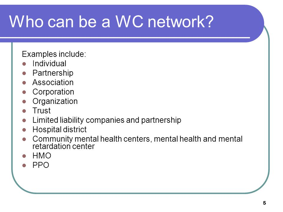 5 Who can be a WC network? Examples include: Individual Partnership Association Corporation Organization Trust Limited liability companies and partner