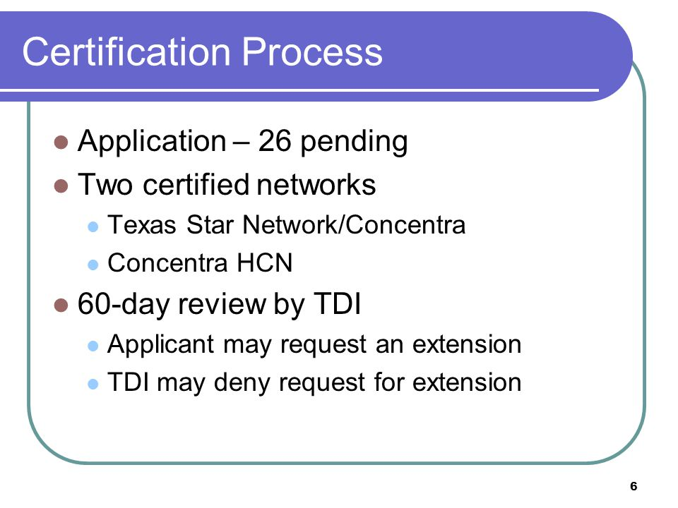 6 Certification Process Application – 26 pending Two certified networks Texas Star Network/Concentra Concentra HCN 60-day review by TDI Applicant may request an extension TDI may deny request for extension