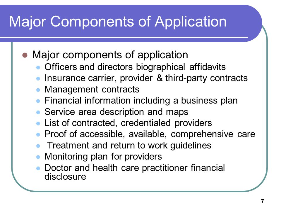 7 Major Components of Application Major components of application Officers and directors biographical affidavits Insurance carrier, provider & third-party contracts Management contracts Financial information including a business plan Service area description and maps List of contracted, credentialed providers Proof of accessible, available, comprehensive care Treatment and return to work guidelines Monitoring plan for providers Doctor and health care practitioner financial disclosure