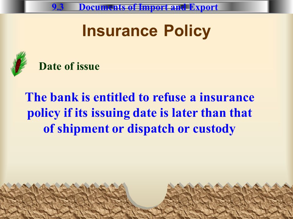 Insurance Policy 9.3 Documents of Import and Export Date of issue The bank is entitled to refuse a insurance policy if its issuing date is later than that of shipment or dispatch or custody